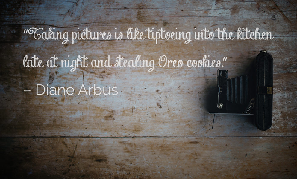 Taking pictures is like tiptoeing into the kitchen late at night and stealing Oreo cookies. Diane Arbus